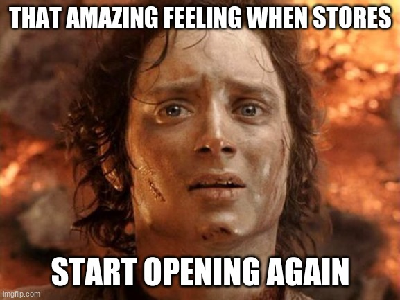 It's Finally Over |  THAT AMAZING FEELING WHEN STORES; START OPENING AGAIN | image tagged in memes,it's finally over | made w/ Imgflip meme maker