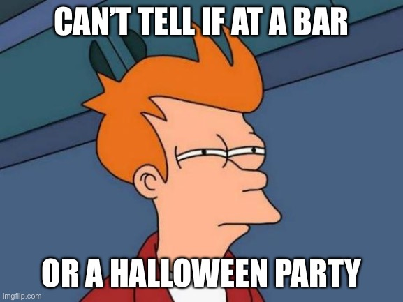 CAN'T TELL IF AT A BAR OR A HALLOWEEN PARTY | image tagged in memes,futurama fry | made w/ Imgflip meme maker