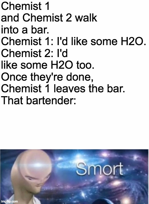 Chemistry |  Chemist 1 and Chemist 2 walk into a bar. Chemist 1: I'd like some H2O. Chemist 2: I'd like some H2O too. Once they're done, Chemist 1 leaves the bar. That bartender: | image tagged in blank slate,meme man smort,meme man,smart | made w/ Imgflip meme maker