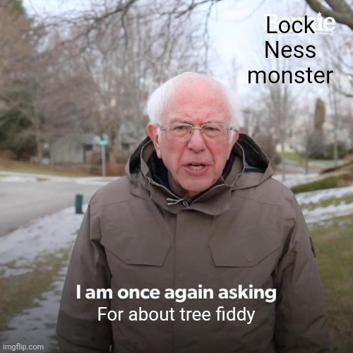 Bernie I Am Once Again Asking For Your Support |  Lock Ness monster; For about tree fiddy | image tagged in memes,bernie i am once again asking for your support | made w/ Imgflip meme maker