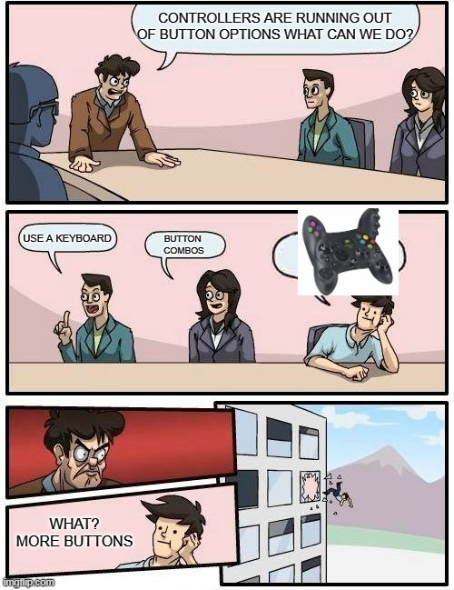 A CONTROLLER FULL OF BUTTONS |  CONTROLLERS ARE RUNNING OUT OF BUTTON OPTIONS WHAT CAN WE DO? USE A KEYBOARD; BUTTON  COMBOS; WHAT? MORE BUTTONS | image tagged in memes,boardroom meeting suggestion,control,button,video games | made w/ Imgflip meme maker