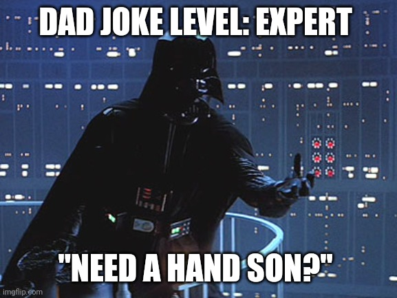 "DAD JOKE LEVEL: EXPERT; ""NEED A HAND SON?"" 