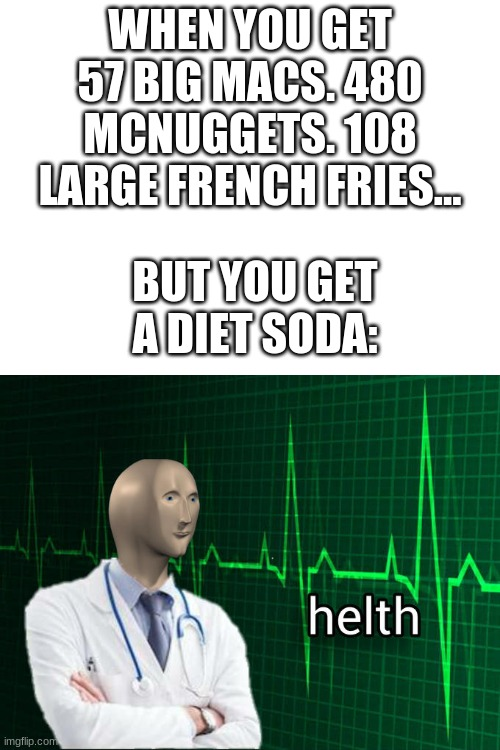Thats what you call some serious HEALTH |  WHEN YOU GET 57 BIG MACS. 480 MCNUGGETS. 108 LARGE FRENCH FRIES... BUT YOU GET A DIET SODA: | image tagged in stonks helth,meme man,funny memes,funny,memes,mcdonalds | made w/ Imgflip meme maker