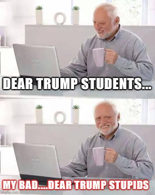 Hide the Pain Harold |  DEAR TRUMP STUDENTS... MY BAD....DEAR TRUMP STUPIDS | image tagged in memes,hide the pain harold,funny memes,donald trump,politics | made w/ Imgflip meme maker