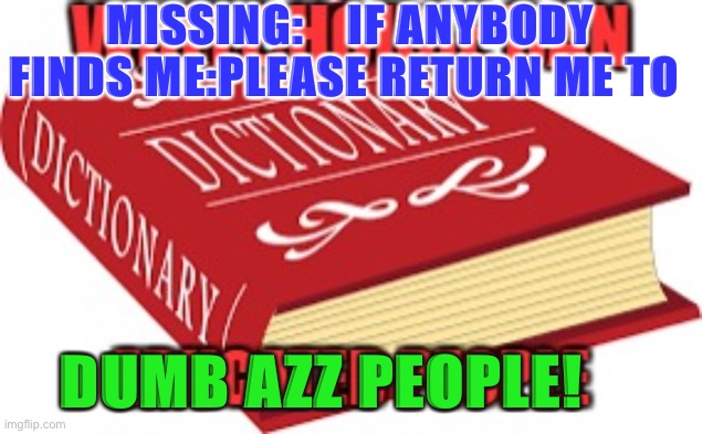 Lost yo mind |  MISSING:    IF ANYBODY FINDS ME:PLEASE RETURN ME TO; DUMB AZZ PEOPLE! | image tagged in donald trump,special education,higher education,educational,funny memes | made w/ Imgflip meme maker
