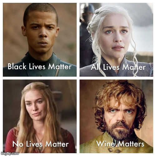 Wine Matters | image tagged in black lives matter,all lives matter,no lives matter,wine matters,game of thrones | made w/ Imgflip meme maker