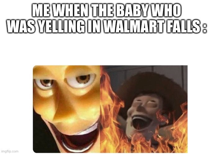 Satanic Woody | ME WHEN THE BABY WHO WAS YELLING IN WALMART FALLS : | image tagged in satanic woody | made w/ Imgflip meme maker