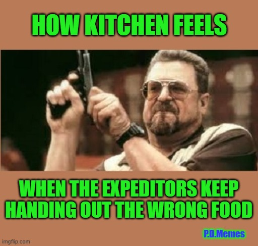 HOW KITCHEN FEELS; WHEN THE EXPEDITORS KEEP HANDING OUT THE WRONG FOOD; P.D.Memes | image tagged in fast food worker,fast food,cook,kitchen | made w/ Imgflip meme maker