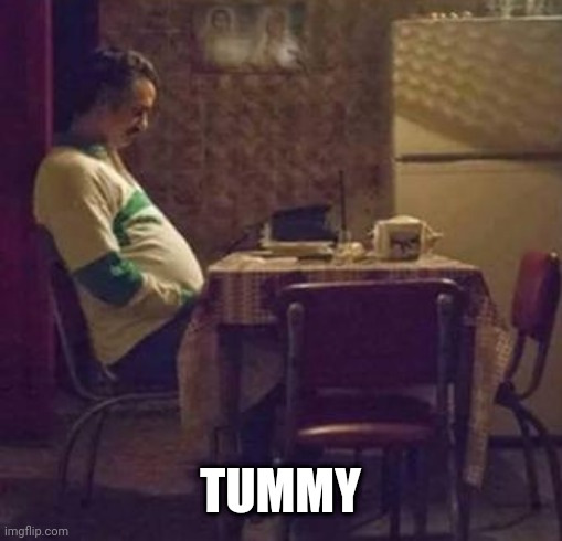 Tummy |  TUMMY | image tagged in sad pablo escobar | made w/ Imgflip meme maker