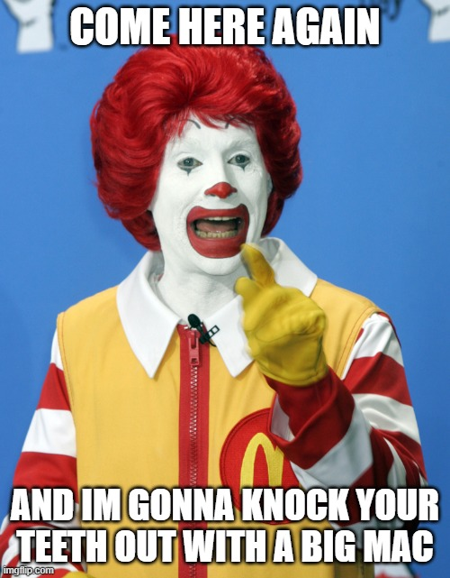 Wise guy |  COME HERE AGAIN; AND IM GONNA KNOCK YOUR TEETH OUT WITH A BIG MAC | image tagged in ronald mcdonald comeback | made w/ Imgflip meme maker