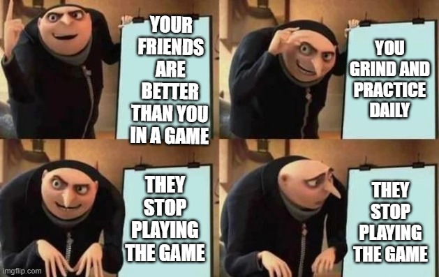 then you gotta grind on the other game again |  YOUR FRIENDS ARE BETTER THAN YOU IN A GAME; YOU GRIND AND PRACTICE DAILY; THEY STOP PLAYING THE GAME; THEY STOP PLAYING THE GAME | image tagged in gru's plan,memes | made w/ Imgflip meme maker