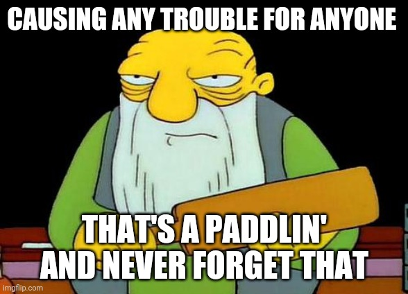 That's a paddlin' |  CAUSING ANY TROUBLE FOR ANYONE; THAT'S A PADDLIN' AND NEVER FORGET THAT | image tagged in memes,that's a paddlin',trouble,savage memes | made w/ Imgflip meme maker
