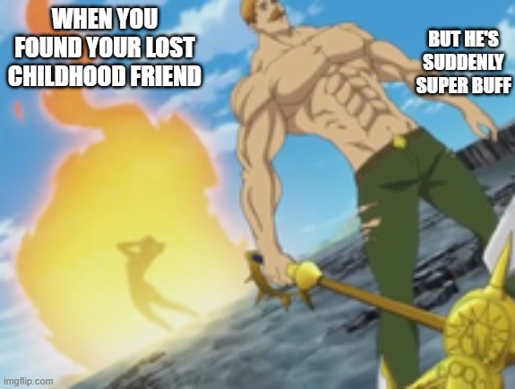 tOo hOt |  BUT HE'S SUDDENLY SUPER BUFF; WHEN YOU FOUND YOUR LOST CHILDHOOD FRIEND | image tagged in seven deadly sins | made w/ Imgflip meme maker