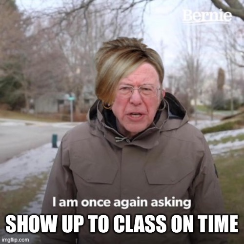 Karen is once again asking | SHOW UP TO CLASS ON TIME | image tagged in karen is once again asking | made w/ Imgflip meme maker