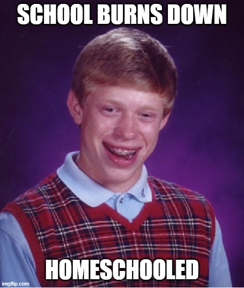 Bad Luck Brian Meme |  SCHOOL BURNS DOWN; HOMESCHOOLED | image tagged in memes,bad luck brian | made w/ Imgflip meme maker