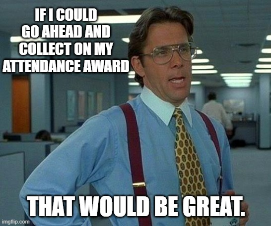 That Would Be Great Meme |  IF I COULD GO AHEAD AND COLLECT ON MY ATTENDANCE AWARD; THAT WOULD BE GREAT. | image tagged in memes,that would be great | made w/ Imgflip meme maker