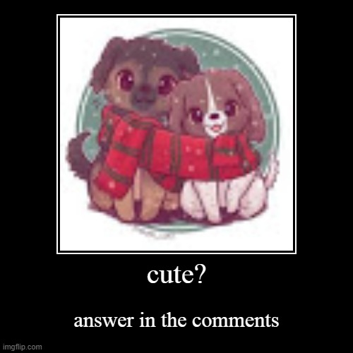 cute 4 | cute? | answer in the comments | image tagged in funny,demotivationals | made w/ Imgflip demotivational maker