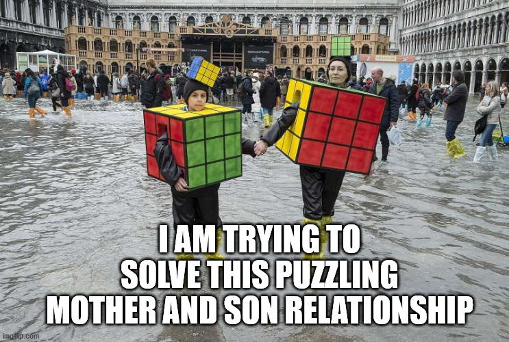 Life is like a Rubik's cube... Easy to mess up, hard to solve. |  I AM TRYING TO SOLVE THIS PUZZLING MOTHER AND SON RELATIONSHIP | image tagged in rubik's cube,relationships,mother,son | made w/ Imgflip meme maker
