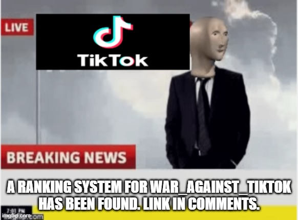 Tiktok news |  A RANKING SYSTEM FOR WAR_AGAINST_TIKTOK HAS BEEN FOUND. LINK IN COMMENTS. | image tagged in tiktok news | made w/ Imgflip meme maker