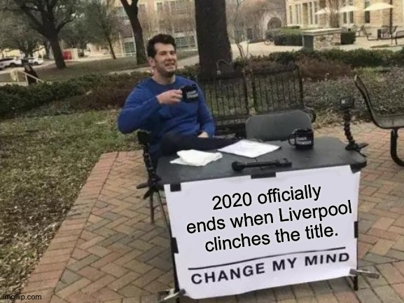It's over when it's over. |  2020 officially ends when Liverpool clinches the title. | image tagged in memes,change my mind | made w/ Imgflip meme maker