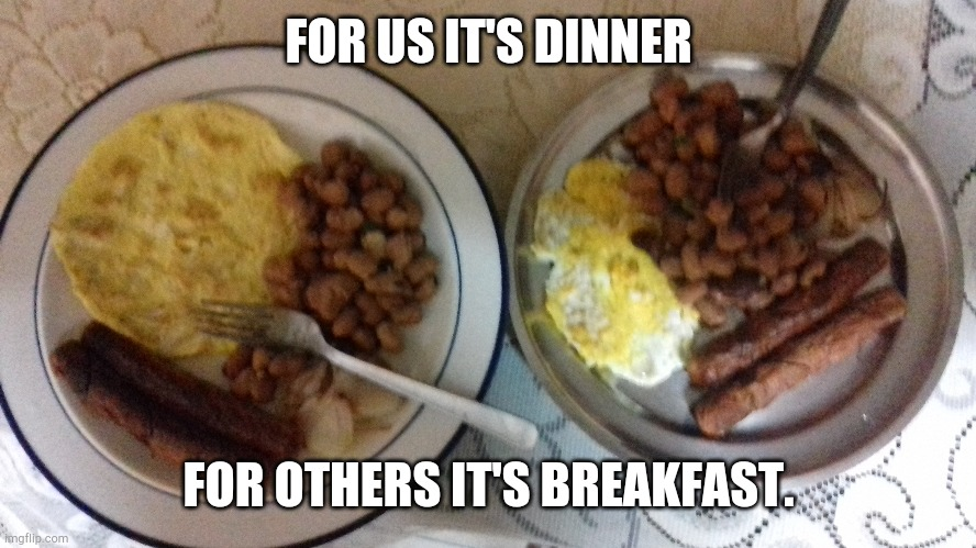 Dinner time |  FOR US IT'S DINNER; FOR OTHERS IT'S BREAKFAST. | image tagged in dinner | made w/ Imgflip meme maker