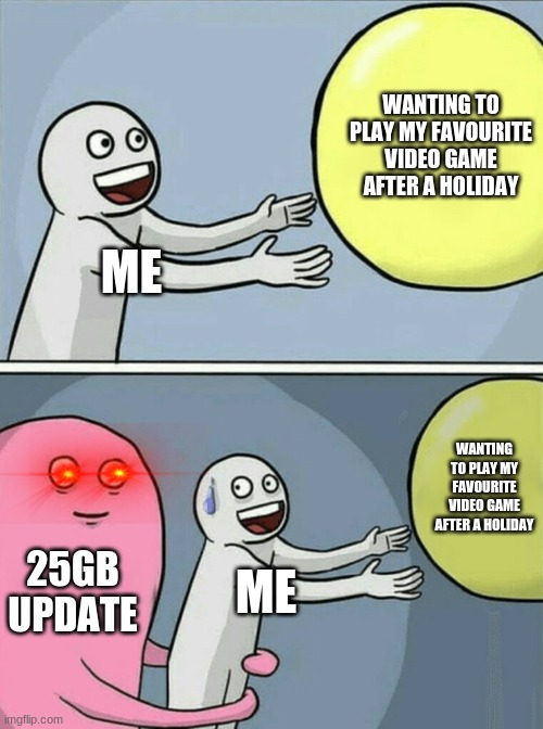 My worst nightmare |  WANTING TO PLAY MY FAVOURITE VIDEO GAME AFTER A HOLIDAY; ME; WANTING TO PLAY MY FAVOURITE VIDEO GAME AFTER A HOLIDAY; 25GB UPDATE; ME | image tagged in memes,running away balloon,gamer | made w/ Imgflip meme maker