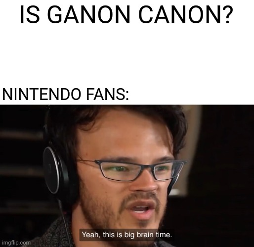 Nintendo meme i made |  IS GANON CANON? NINTENDO FANS: | image tagged in yeah this is big brain time,memes,funny,nintendo,legend of zelda,canon | made w/ Imgflip meme maker