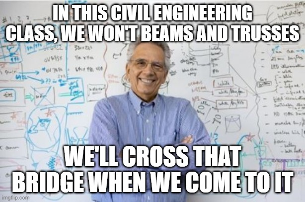 Engineering Professor |  IN THIS CIVIL ENGINEERING CLASS, WE WON'T BEAMS AND TRUSSES; WE'LL CROSS THAT BRIDGE WHEN WE COME TO IT | image tagged in memes,engineering professor | made w/ Imgflip meme maker