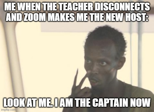 stupid zoom meme lol |  ME WHEN THE TEACHER DISCONNECTS AND ZOOM MAKES ME THE NEW HOST:; LOOK AT ME. I AM THE CAPTAIN NOW | image tagged in memes,i'm the captain now,dankmemes | made w/ Imgflip meme maker