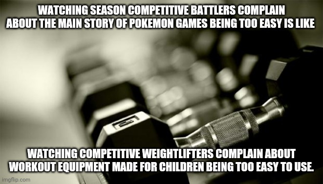 gym weights |  WATCHING SEASONED COMPETITIVE BATTLERS COMPLAIN ABOUT THE MAIN STORY OF POKEMON GAMES BEING TOO EASY IS LIKE; WATCHING COMPETITIVE WEIGHTLIFTERS COMPLAIN ABOUT WORKOUT EQUIPMENT MADE FOR CHILDREN BEING TOO EASY TO USE. | image tagged in gym weights,pokemon,pokemon sun and moon,pokemon sword and shield,nintendo,nintendo switch | made w/ Imgflip meme maker
