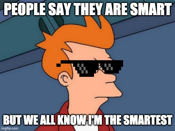 Im so smart they had to put be back in pre-school. Bam. Get noobed. |  PEOPLE SAY THEY ARE SMART; BUT WE ALL KNOW I'M THE SMARTEST | image tagged in memes,futurama fry | made w/ Imgflip meme maker