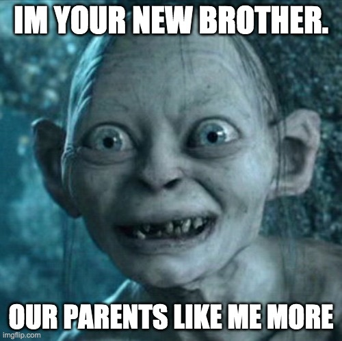 Welp, i need to go to Australia now. |  IM YOUR NEW BROTHER. OUR PARENTS LIKE ME MORE | image tagged in memes,gollum | made w/ Imgflip meme maker