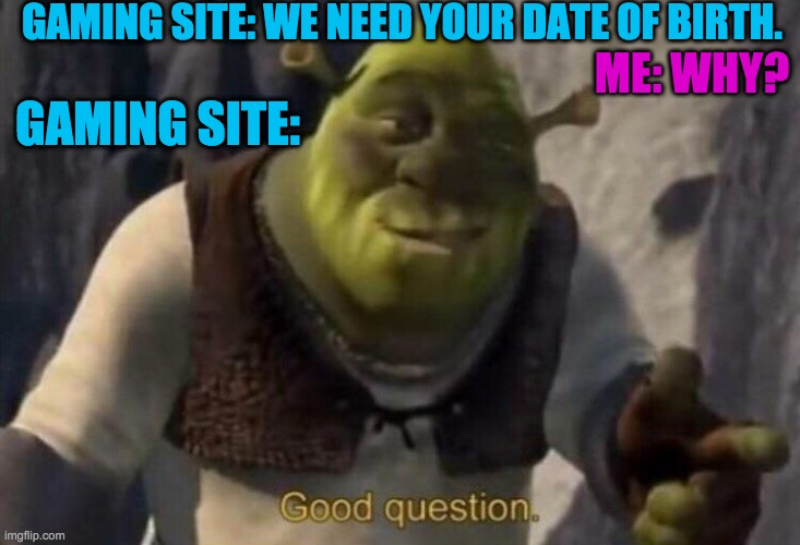 This always happens |  GAMING SITE: WE NEED YOUR DATE OF BIRTH. ME: WHY? GAMING SITE: | image tagged in shrek good question | made w/ Imgflip meme maker