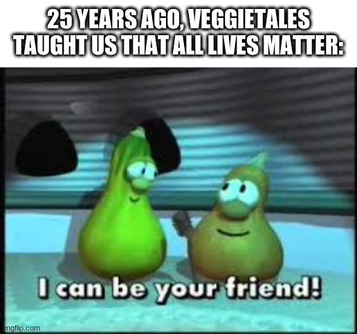 25 YEARS AGO, VEGGIETALES TAUGHT US THAT ALL LIVES MATTER: | made w/ Imgflip meme maker