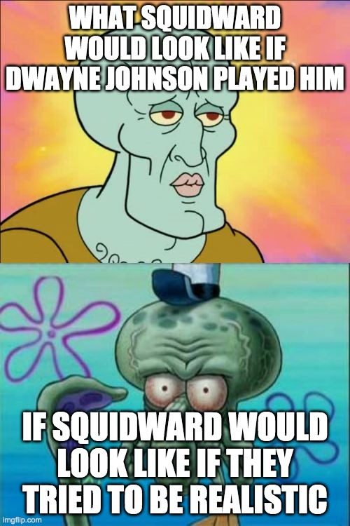 squidward |  WHAT SQUIDWARD WOULD LOOK LIKE IF DWAYNE JOHNSON PLAYED HIM; IF SQUIDWARD WOULD LOOK LIKE IF THEY TRIED TO BE REALISTIC | image tagged in memes,squidward | made w/ Imgflip meme maker
