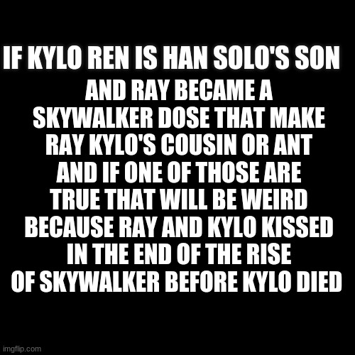 the rise of skywalker |  AND RAY BECAME A SKYWALKER DOSE THAT MAKE RAY KYLO'S COUSIN OR ANT AND IF ONE OF THOSE ARE TRUE THAT WILL BE WEIRD BECAUSE RAY AND KYLO KISSED IN THE END OF THE RISE OF SKYWALKER BEFORE KYLO DIED; IF KYLO REN IS HAN SOLO'S SON | image tagged in black | made w/ Imgflip meme maker