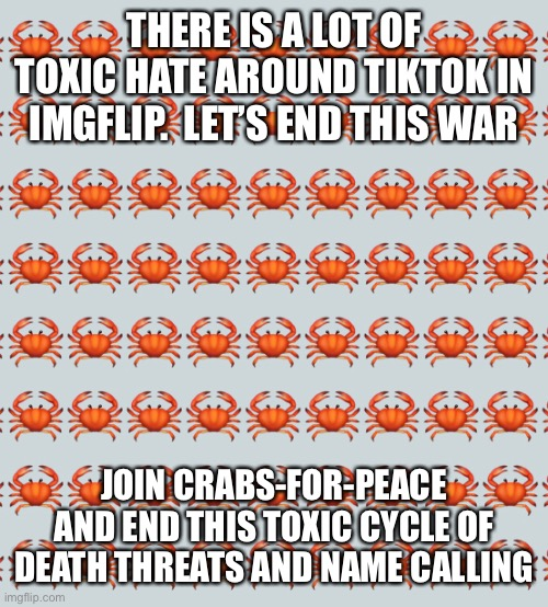 THERE IS A LOT OF TOXIC HATE AROUND TIKTOK IN IMGFLIP.  LET'S END THIS WAR; JOIN CRABS-FOR-PEACE AND END THIS TOXIC CYCLE OF DEATH THREATS AND NAME CALLING | made w/ Imgflip meme maker
