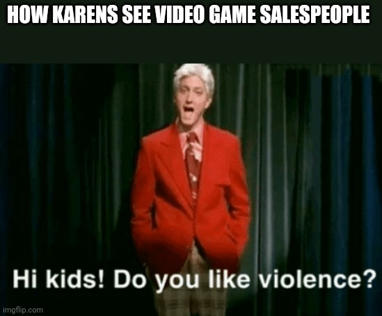 HOW KARENS SEE VIDEO GAME SALESPEOPLE | image tagged in hi kids do you like violence | made w/ Imgflip meme maker