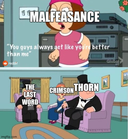 Destiny 2 memes |  MALFEASANCE; THORN; THE LAST WORD; CRIMSON | image tagged in you guys always act like you're better than me,cool | made w/ Imgflip meme maker