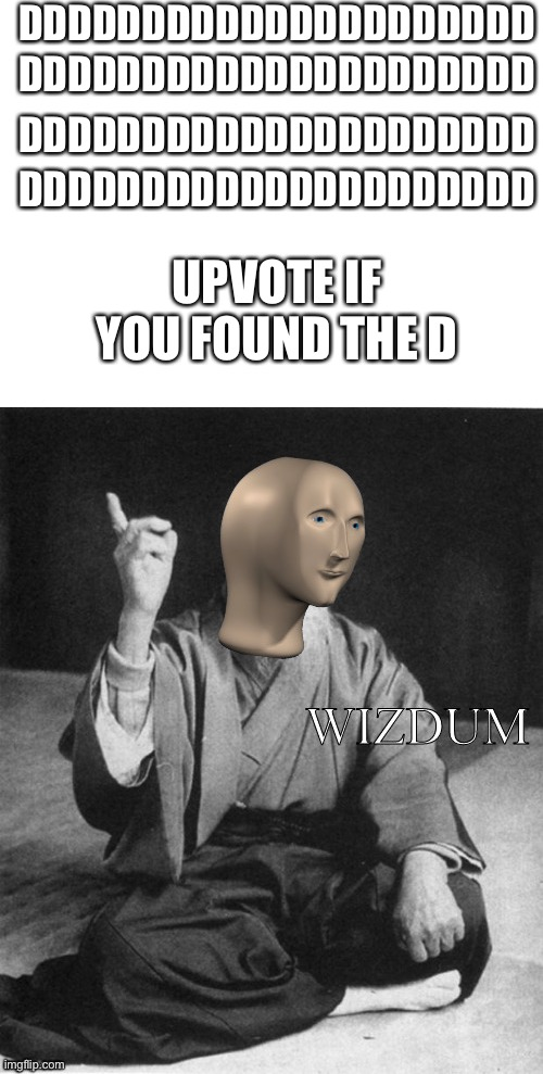I has Intellecc |  DDDDDDDDDDDDDDDDDDDDD; DDDDDDDDDDDDDDDDDDDDD; DDDDDDDDDDDDDDDDDDDDD; DDDDDDDDDDDDDDDDDDDDD; UPVOTE IF YOU FOUND THE D | image tagged in blank white template,wizdum | made w/ Imgflip meme maker