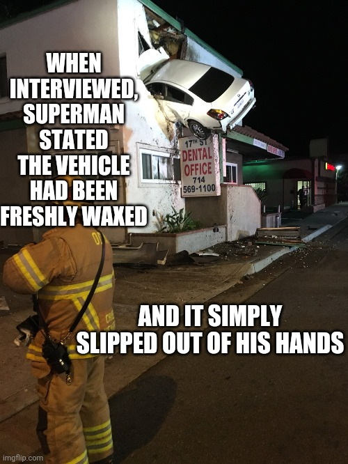 No sweat, even Superman has bad days |  WHEN INTERVIEWED, SUPERMAN STATED THE VEHICLE HAD BEEN FRESHLY WAXED; AND IT SIMPLY SLIPPED OUT OF HIS HANDS | image tagged in car crash california second floor,superman | made w/ Imgflip meme maker