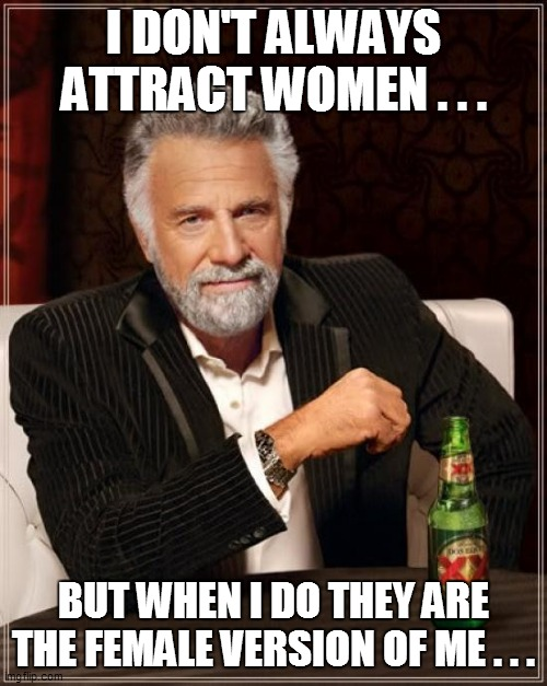 The Most Interesting Man In The World |  I DON'T ALWAYS ATTRACT WOMEN . . . BUT WHEN I DO THEY ARE THE FEMALE VERSION OF ME . . . | image tagged in the most interesting man in the world,fun,funny memes,funny meme,lol so funny,too funny | made w/ Imgflip meme maker