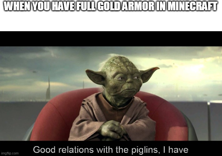 Piglins |  WHEN YOU HAVE FULL GOLD ARMOR IN MINECRAFT; Good relations with the piglins, I have | image tagged in minecraft | made w/ Imgflip meme maker