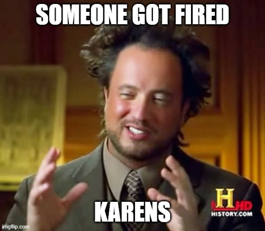Ancient Aliens |  SOMEONE GOT FIRED; KARENS | image tagged in memes,ancient aliens | made w/ Imgflip meme maker