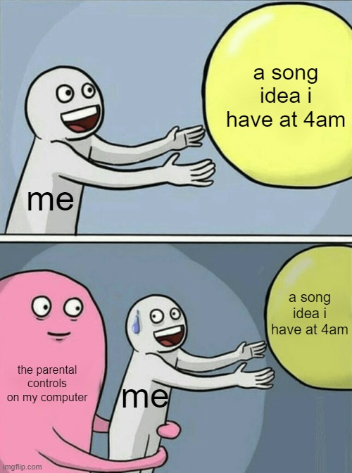 aHHHHHHH |  a song idea i have at 4am; me; a song idea i have at 4am; the parental controls on my computer; me | image tagged in memes,running away balloon | made w/ Imgflip meme maker