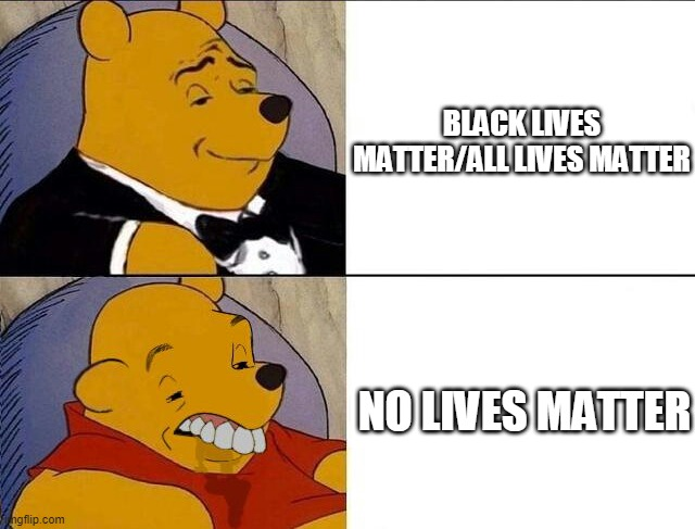 Tuxedo Winnie the Pooh grossed reverse |  BLACK LIVES MATTER/ALL LIVES MATTER; NO LIVES MATTER | image tagged in tuxedo winnie the pooh grossed reverse | made w/ Imgflip meme maker