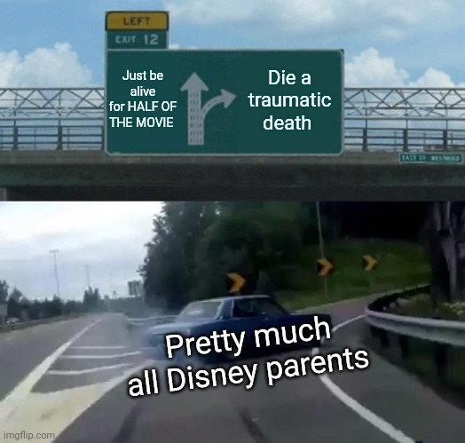 Left Exit 12 Off Ramp |  Just be alive for HALF OF THE MOVIE; Die a traumatic death; Pretty much all Disney parents | image tagged in memes,left exit 12 off ramp | made w/ Imgflip meme maker