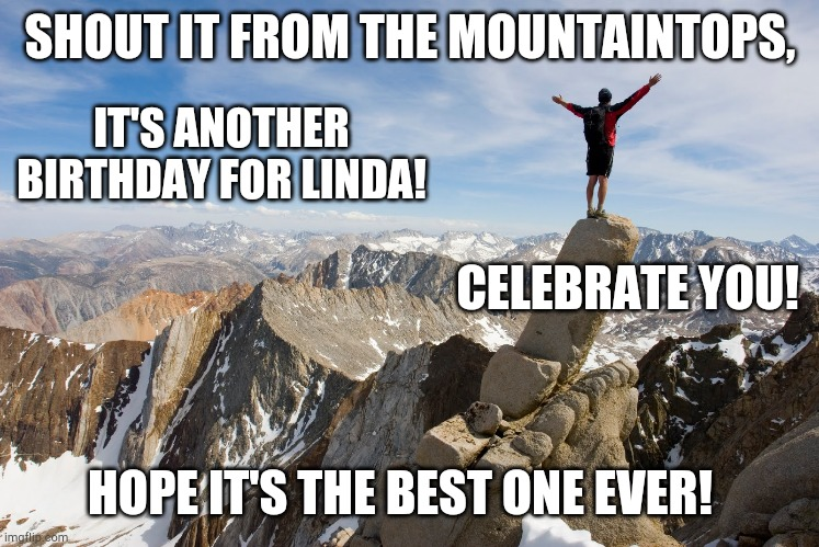 Mountain Top |  SHOUT IT FROM THE MOUNTAINTOPS, IT'S ANOTHER BIRTHDAY FOR LINDA! CELEBRATE YOU! HOPE IT'S THE BEST ONE EVER! | image tagged in mountain top | made w/ Imgflip meme maker