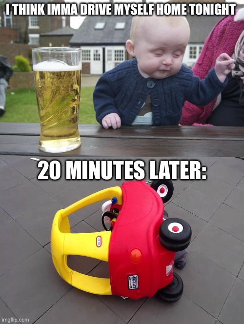 Breaking News: BABY DIES IN A CAR ACCIDENT |  I THINK IMMA DRIVE MYSELF HOME TONIGHT; 20 MINUTES LATER: | image tagged in memes,drunk baby | made w/ Imgflip meme maker