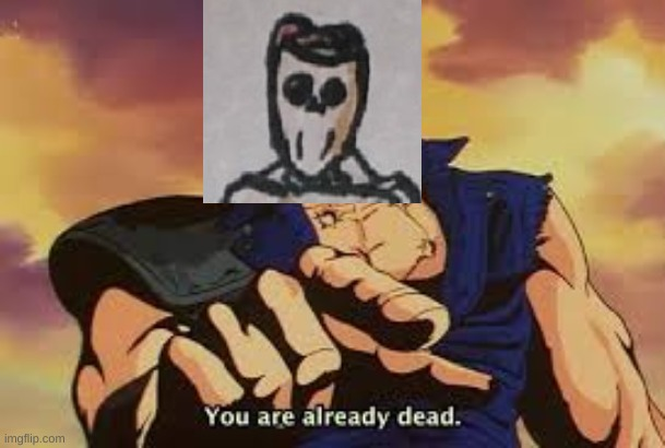 You are already dead | image tagged in you are already dead | made w/ Imgflip meme maker